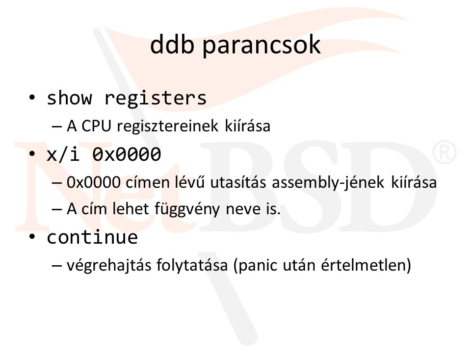 ddb parancsok show registers – A CPU regisztereinek kiírása x/i 0x0000 – 0x0000 címen lévű utasítás assembly-jének kiírása – A cím lehet függvény neve is.