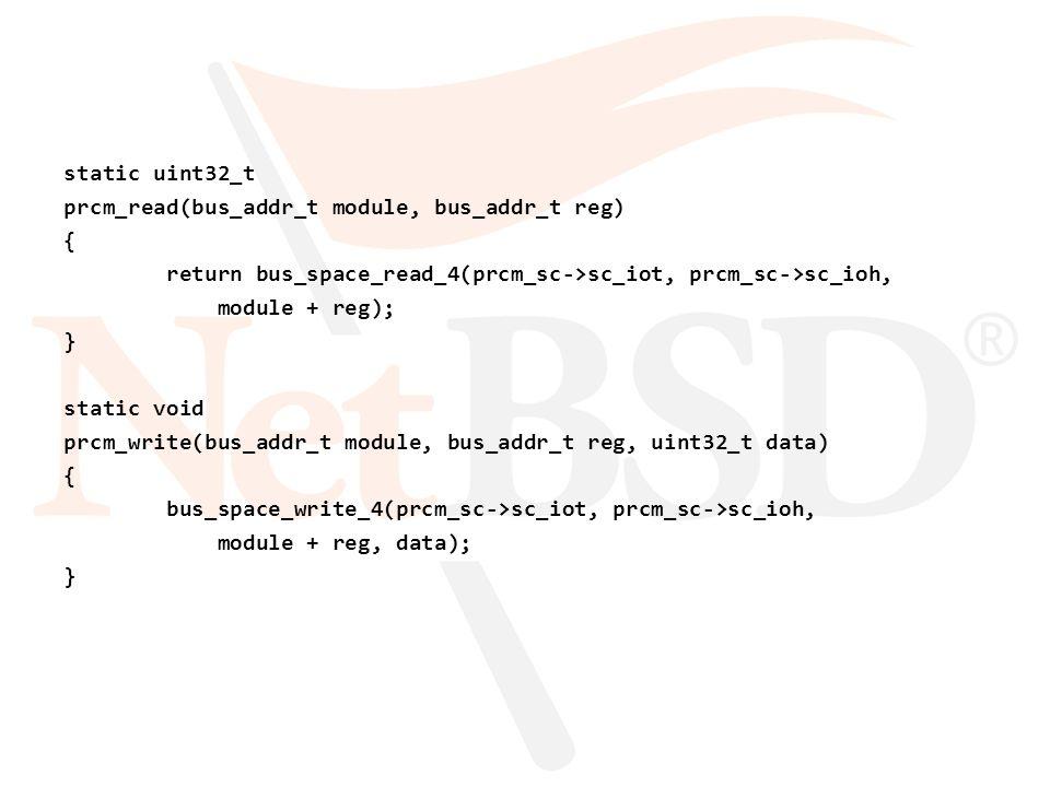 static uint32_t prcm_read(bus_addr_t module, bus_addr_t reg) { return bus_space_read_4(prcm_sc->sc_iot, prcm_sc->sc_ioh, module + reg); } static void prcm_write(bus_addr_t module, bus_addr_t reg, uint32_t data) { bus_space_write_4(prcm_sc->sc_iot, prcm_sc->sc_ioh, module + reg, data); }