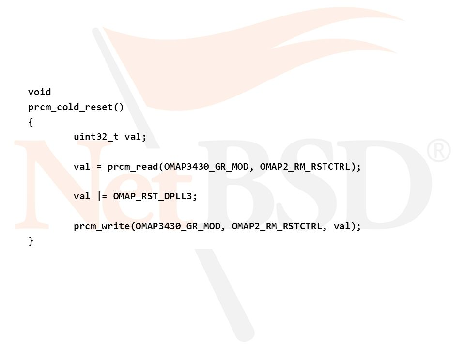 void prcm_cold_reset() { uint32_t val; val = prcm_read(OMAP3430_GR_MOD, OMAP2_RM_RSTCTRL); val |= OMAP_RST_DPLL3; prcm_write(OMAP3430_GR_MOD, OMAP2_RM_RSTCTRL, val); }