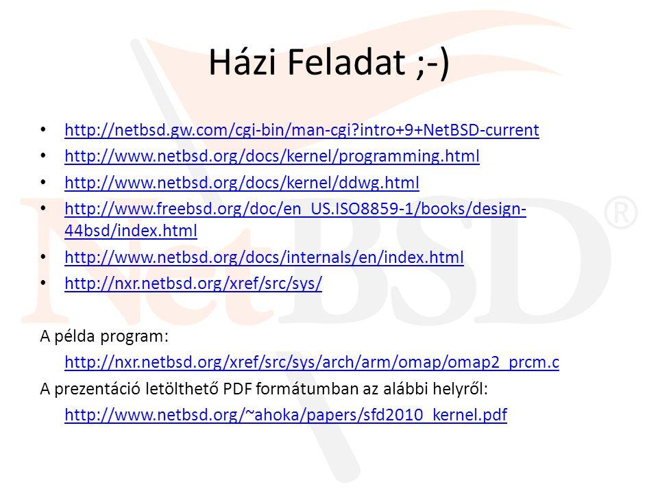 Házi Feladat ;-) http://netbsd.gw.com/cgi-bin/man-cgi intro+9+NetBSD-current http://www.netbsd.org/docs/kernel/programming.html http://www.netbsd.org/docs/kernel/ddwg.html http://www.freebsd.org/doc/en_US.ISO8859-1/books/design- 44bsd/index.html http://www.freebsd.org/doc/en_US.ISO8859-1/books/design- 44bsd/index.html http://www.netbsd.org/docs/internals/en/index.html http://nxr.netbsd.org/xref/src/sys/ A példa program: http://nxr.netbsd.org/xref/src/sys/arch/arm/omap/omap2_prcm.c A prezentáció letölthető PDF formátumban az alábbi helyről: http://www.netbsd.org/~ahoka/papers/sfd2010_kernel.pdf