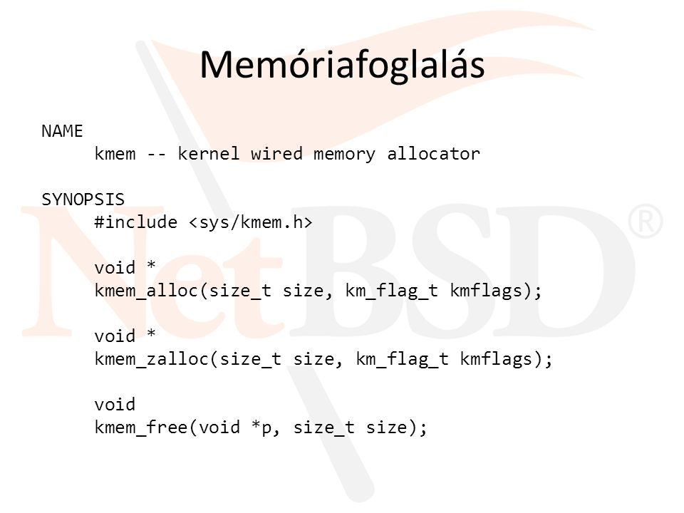 Memóriafoglalás NAME kmem -- kernel wired memory allocator SYNOPSIS #include void * kmem_alloc(size_t size, km_flag_t kmflags); void * kmem_zalloc(siz