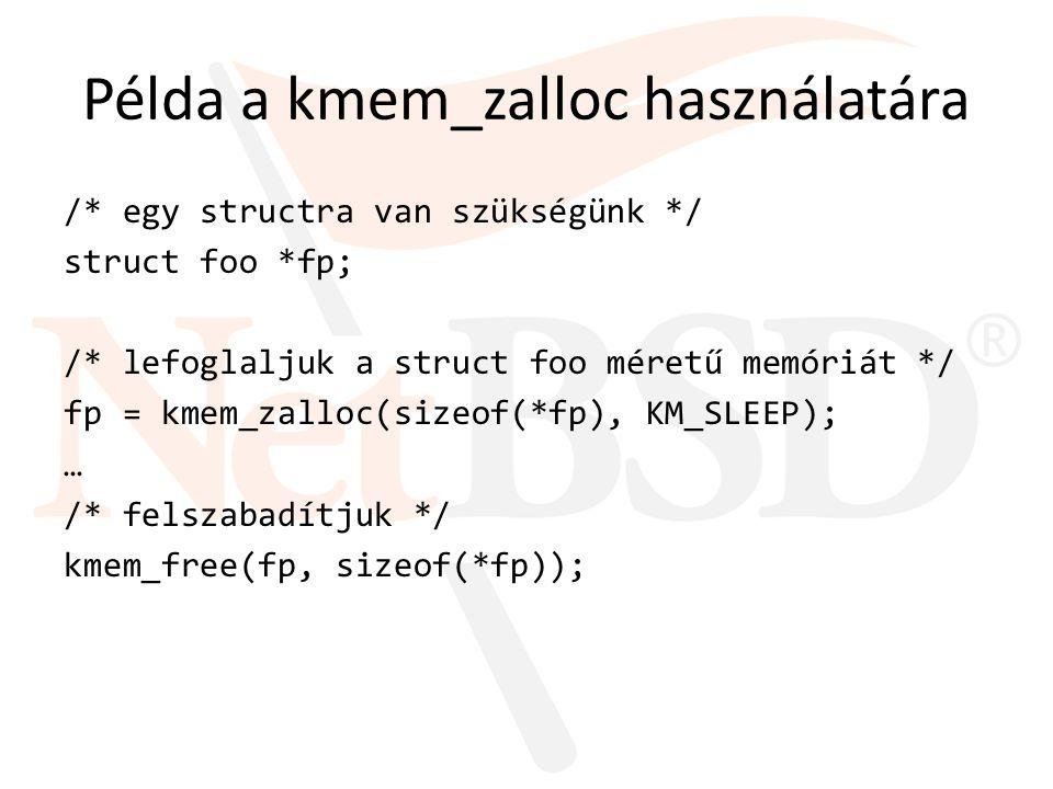 Példa a kmem_zalloc használatára /* egy structra van szükségünk */ struct foo *fp; /* lefoglaljuk a struct foo méretű memóriát */ fp = kmem_zalloc(siz