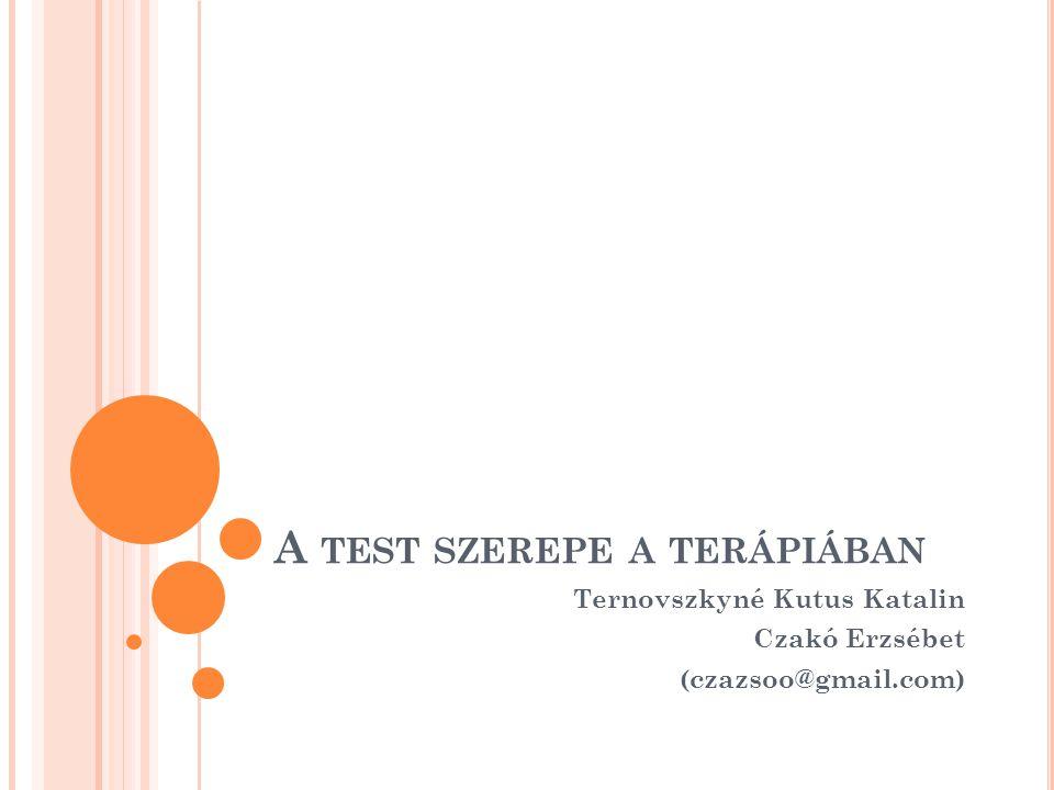 A TEST SZEREPE A TERÁPIÁBAN Ternovszkyné Kutus Katalin Czakó Erzsébet (czazsoo@gmail.com)