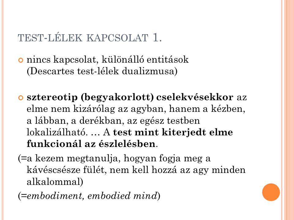 TEST - LÉLEK KAPCSOLAT 1. nincs kapcsolat, különálló entitások (Descartes test-lélek dualizmusa) sztereotip (begyakorlott) cselekvésekkor az elme nem