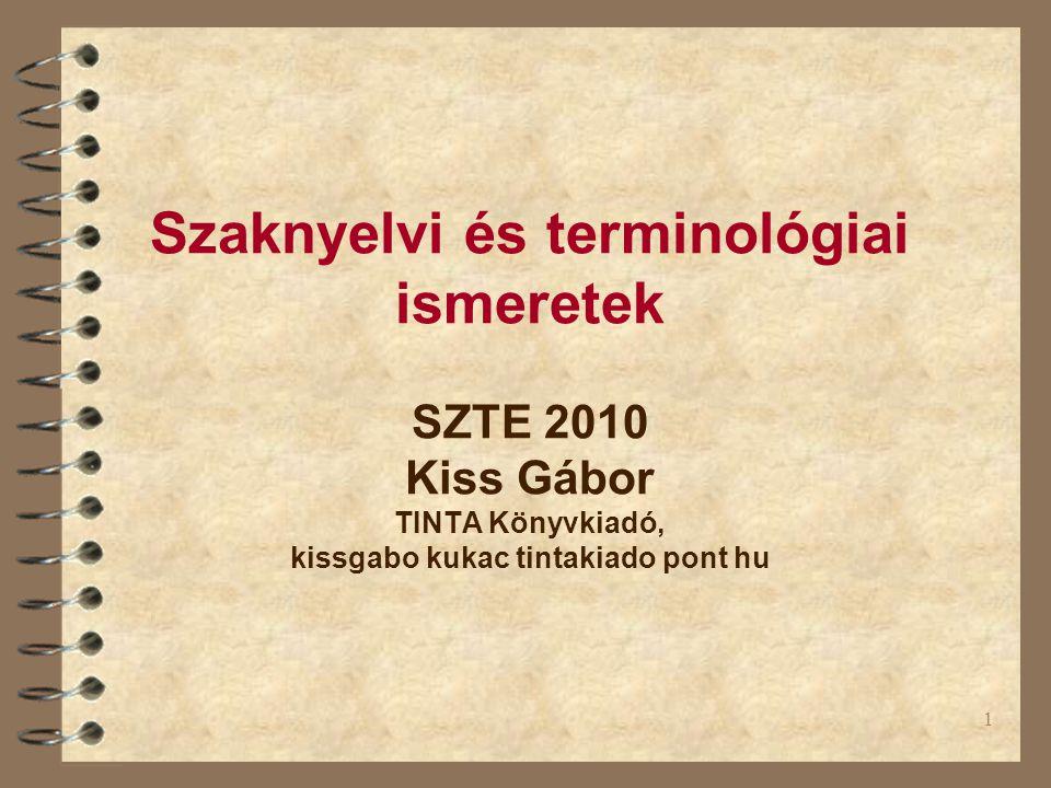 1 Szaknyelvi és terminológiai ismeretek SZTE 2010 Kiss Gábor TINTA Könyvkiadó, kissgabo kukac tintakiado pont hu