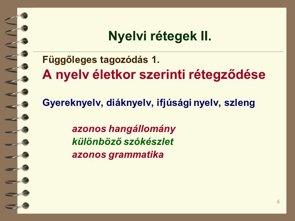 6 Nyelvi rétegek II. Függőleges tagozódás 1. A nyelv életkor szerinti rétegződése Gyereknyelv, diáknyelv, ifjúsági nyelv, szleng azonos hangállomány k