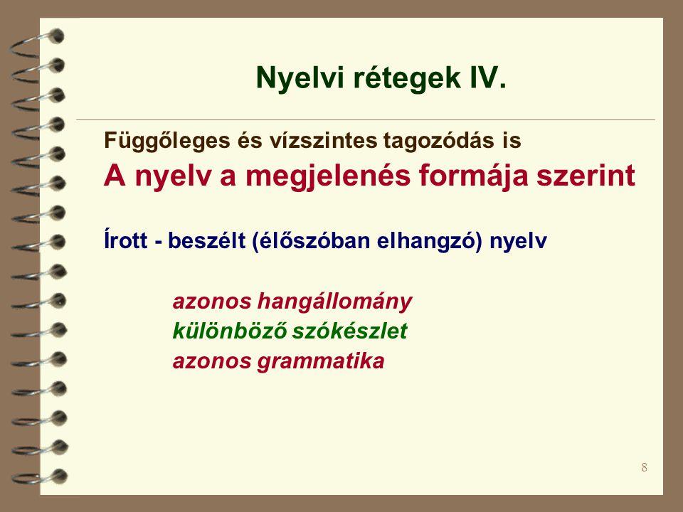 8 Nyelvi rétegek IV. Függőleges és vízszintes tagozódás is A nyelv a megjelenés formája szerint Írott - beszélt (élőszóban elhangzó) nyelv azonos hang