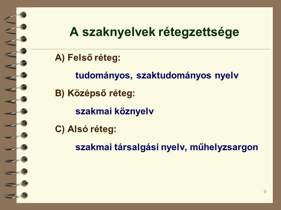 9 A szaknyelvek rétegzettsége A) Felső réteg: tudományos, szaktudományos nyelv B) Középső réteg: szakmai köznyelv C) Alsó réteg: szakmai társalgási ny
