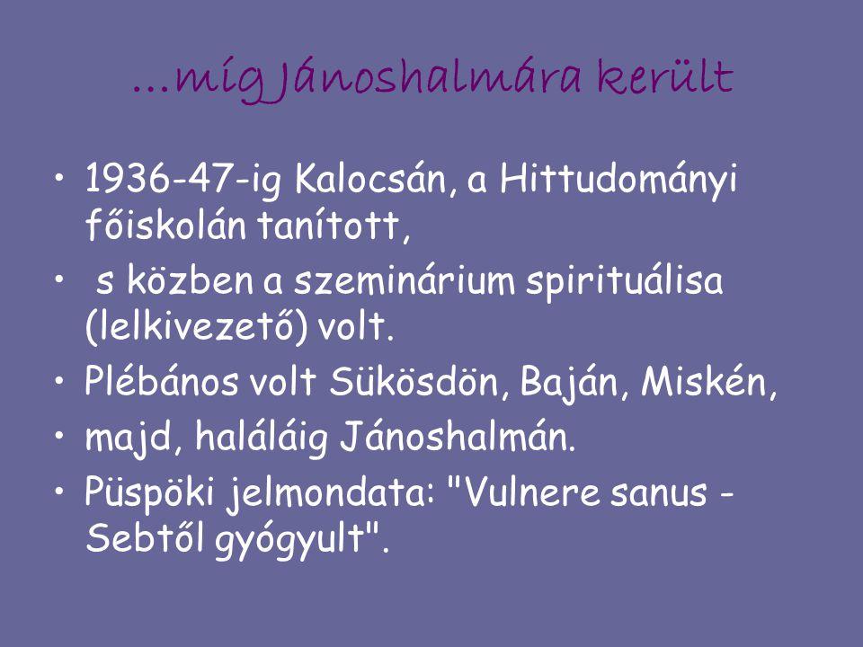 …míg Jánoshalmára került 1936-47-ig Kalocsán, a Hittudományi főiskolán tanított, s közben a szeminárium spirituálisa (lelkivezető) volt. Plébános volt