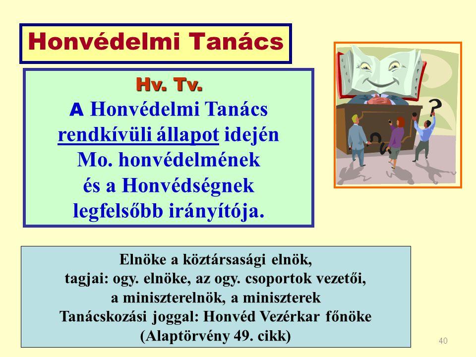 40 Hv. Tv. A Honvédelmi Tanács rendkívüli állapot idején Mo. honvédelmének és a Honvédségnek legfelsőbb irányítója. Honvédelmi Tanács Elnöke a köztárs