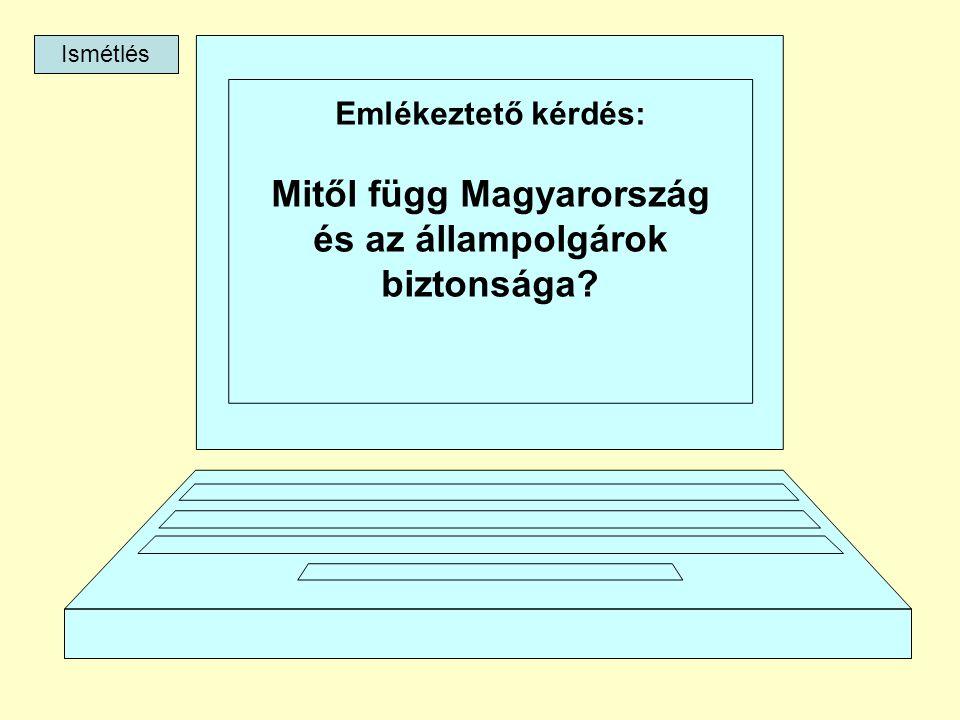 Emlékeztető kérdés: Mitől függ Magyarország és az állampolgárok biztonsága? Ismétlés