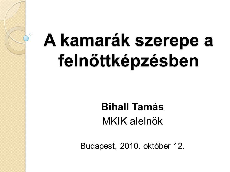 A kamarák szerepe a felnőttképzésben Bihall Tamás MKIK alelnök Budapest, 2010. október 12.
