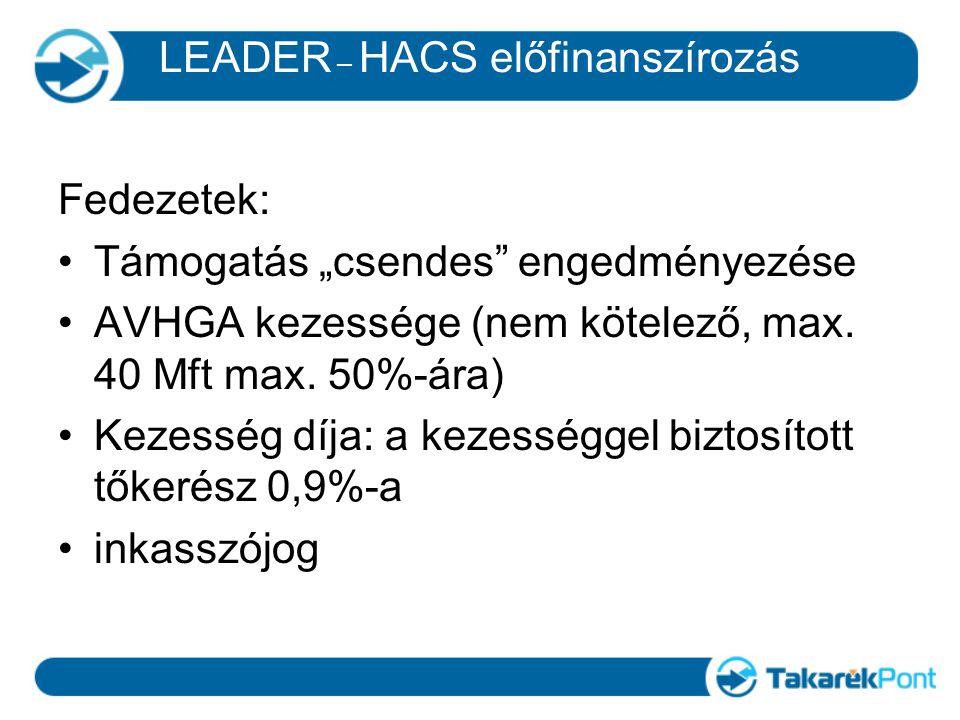 """LEADER – HACS előfinanszírozás Fedezetek: Támogatás """"csendes"""" engedményezése AVHGA kezessége (nem kötelező, max. 40 Mft max. 50%-ára) Kezesség díja: a"""