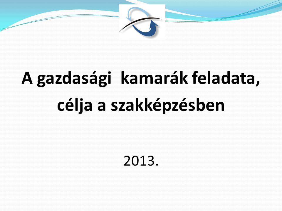A gazdasági kamarák feladata, célja a szakképzésben 2013.