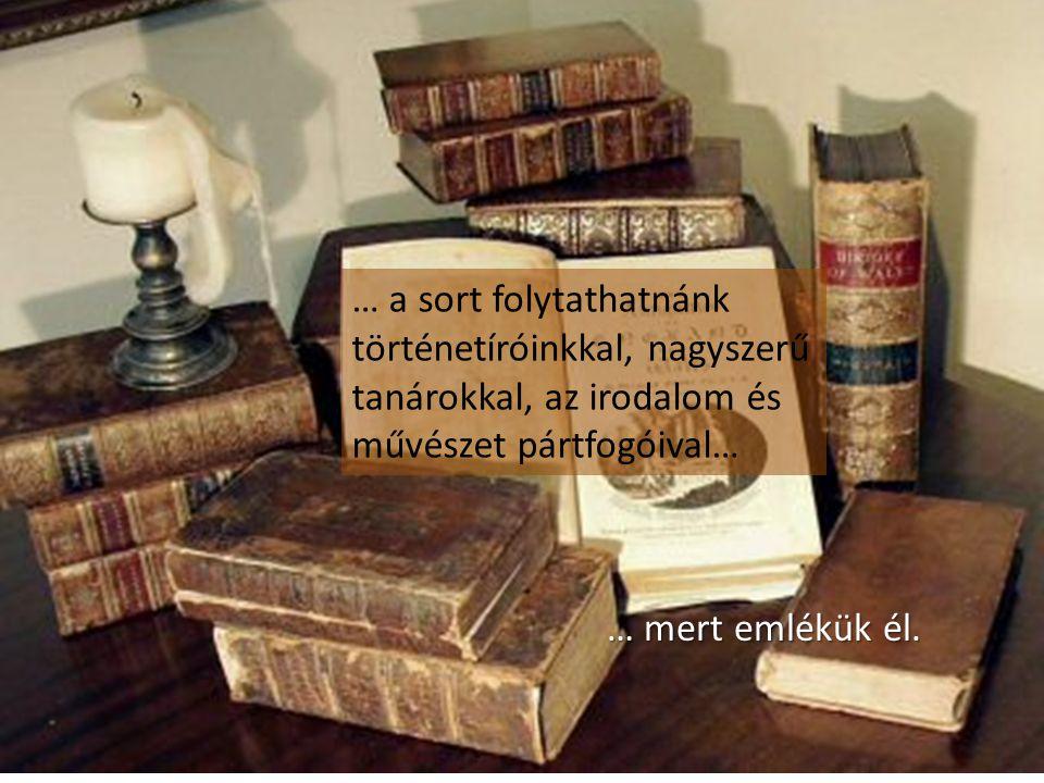 … a sort folytathatnánk történetíróinkkal, nagyszerű tanárokkal, az irodalom és művészet pártfogóival… … mert emlékük él.