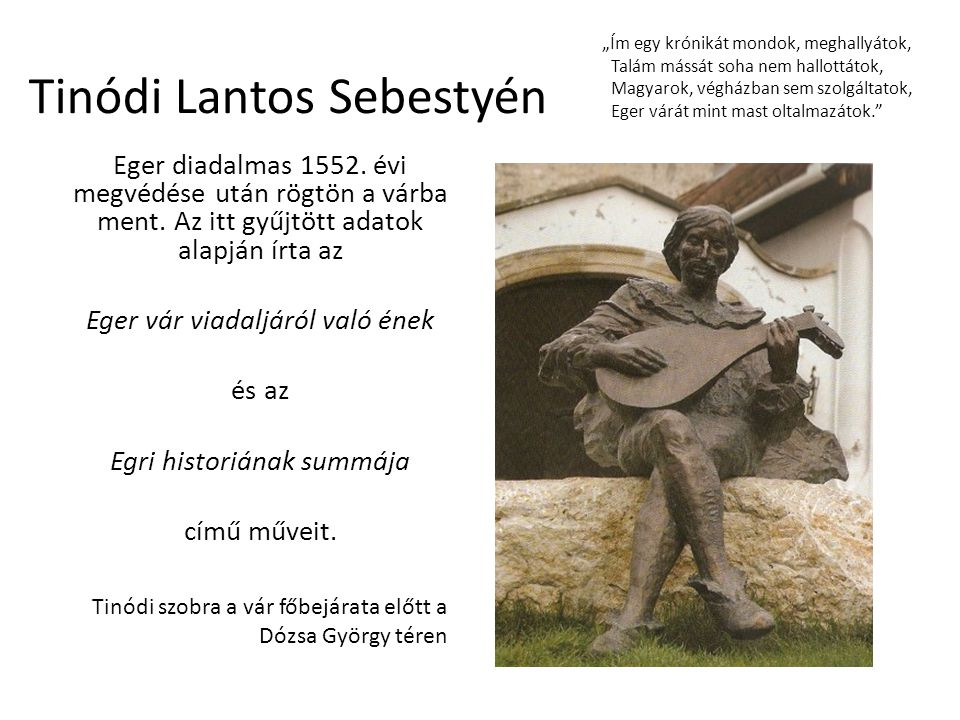 Tinódi Lantos Sebestyén Eger diadalmas 1552. évi megvédése után rögtön a várba ment. Az itt gyűjtött adatok alapján írta az Eger vár viadaljáról való