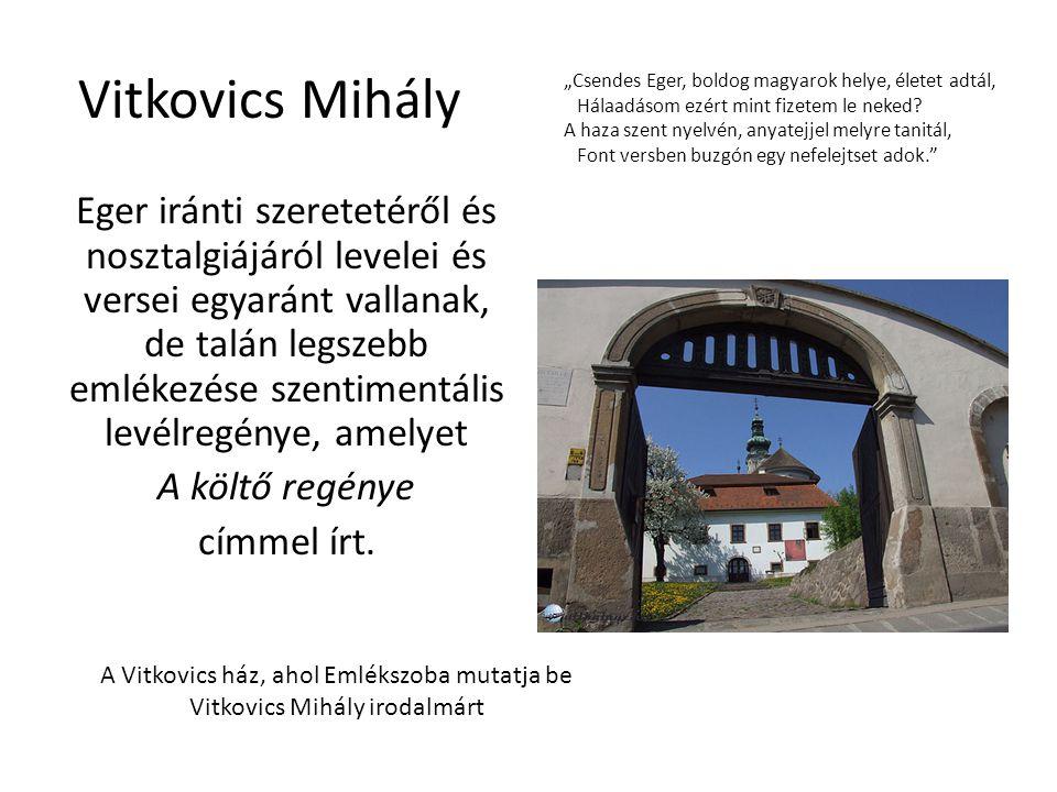 Vitkovics Mihály Eger iránti szeretetéről és nosztalgiájáról levelei és versei egyaránt vallanak, de talán legszebb emlékezése szentimentális levélreg