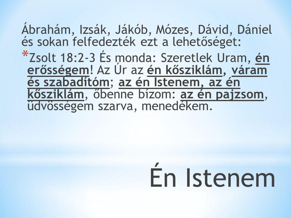 Ábrahám, Izsák, Jákób, Mózes, Dávid, Dániel és sokan felfedezték ezt a lehetőséget: * Zsolt 18:2-3 És monda: Szeretlek Uram, én erősségem.