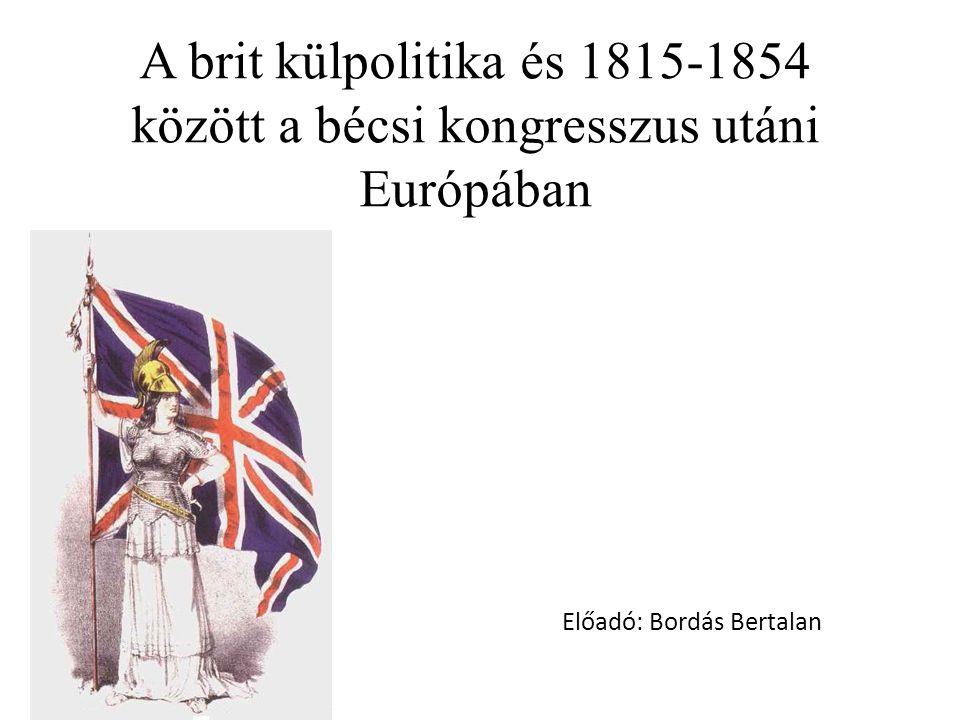 A brit külpolitika és 1815-1854 között a bécsi kongresszus utáni Európában Előadó: Bordás Bertalan
