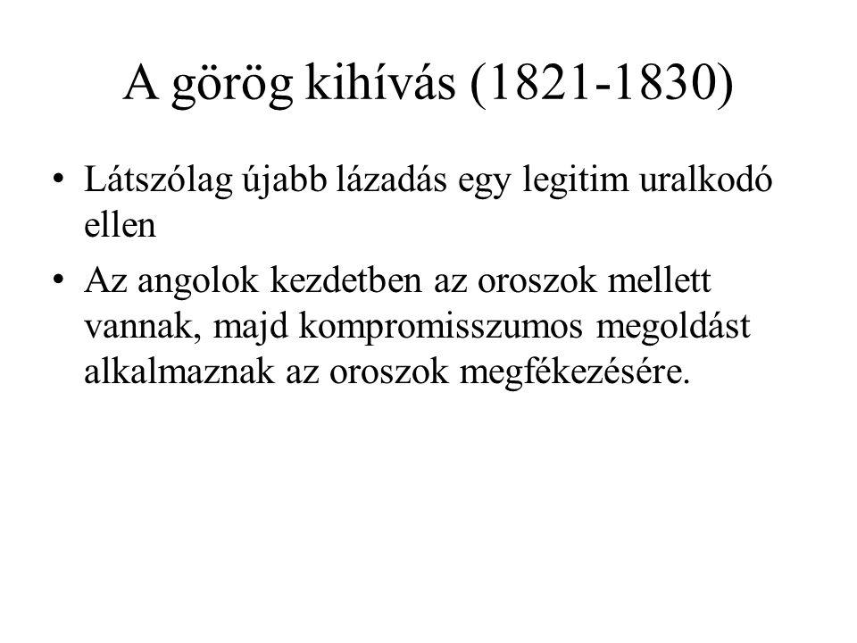 A görög kihívás (1821-1830) Látszólag újabb lázadás egy legitim uralkodó ellen Az angolok kezdetben az oroszok mellett vannak, majd kompromisszumos me