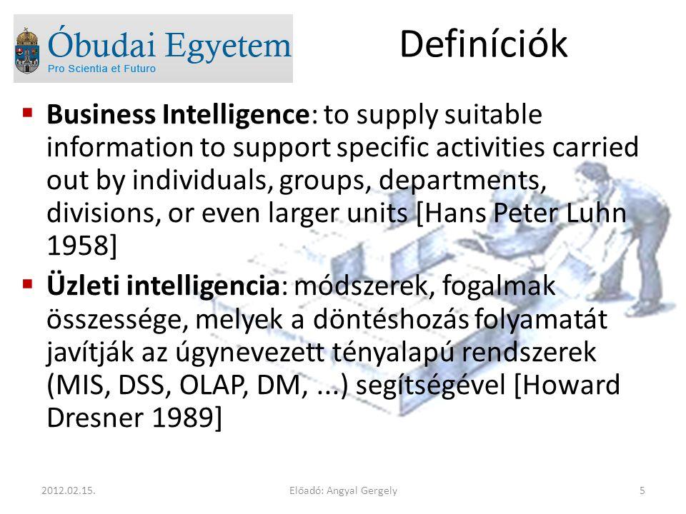 Definíciók  Business Intelligence: to supply suitable information to support specific activities carried out by individuals, groups, departments, divisions, or even larger units [Hans Peter Luhn 1958]  Üzleti intelligencia: módszerek, fogalmak összessége, melyek a döntéshozás folyamatát javítják az úgynevezett tényalapú rendszerek (MIS, DSS, OLAP, DM,...) segítségével [Howard Dresner 1989] Előadó: Angyal Gergely52012.02.15.