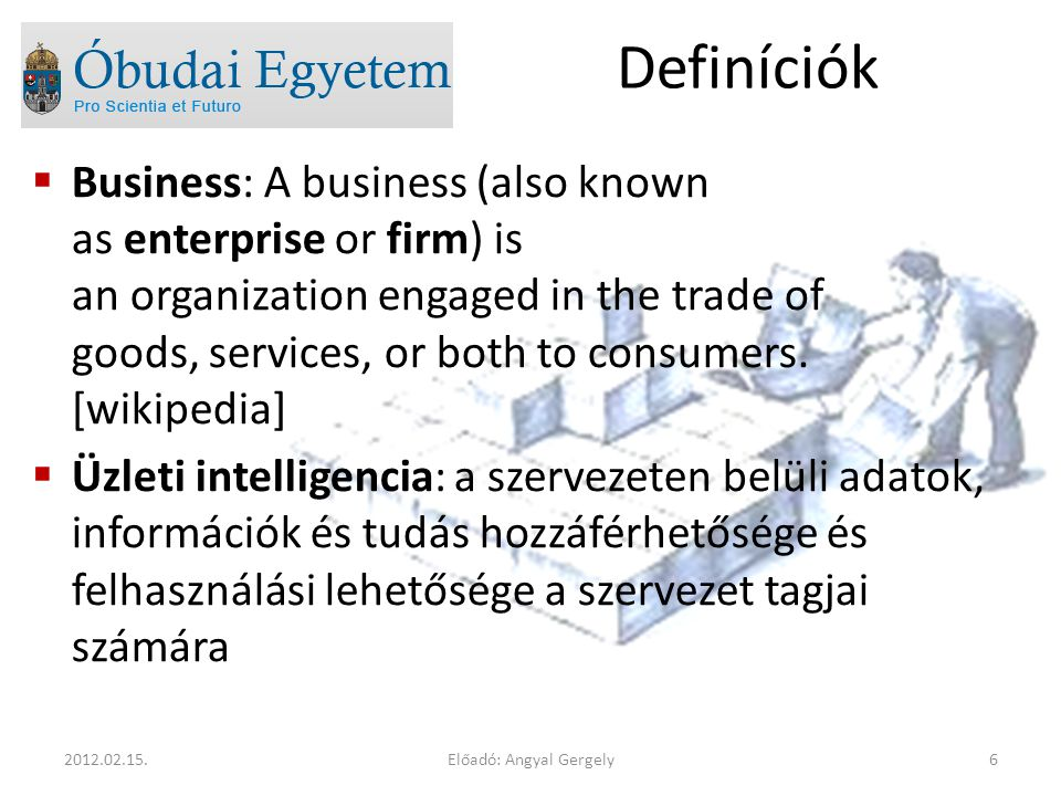 Definíciók  Business: A business (also known as enterprise or firm) is an organization engaged in the trade of goods, services, or both to consumers.