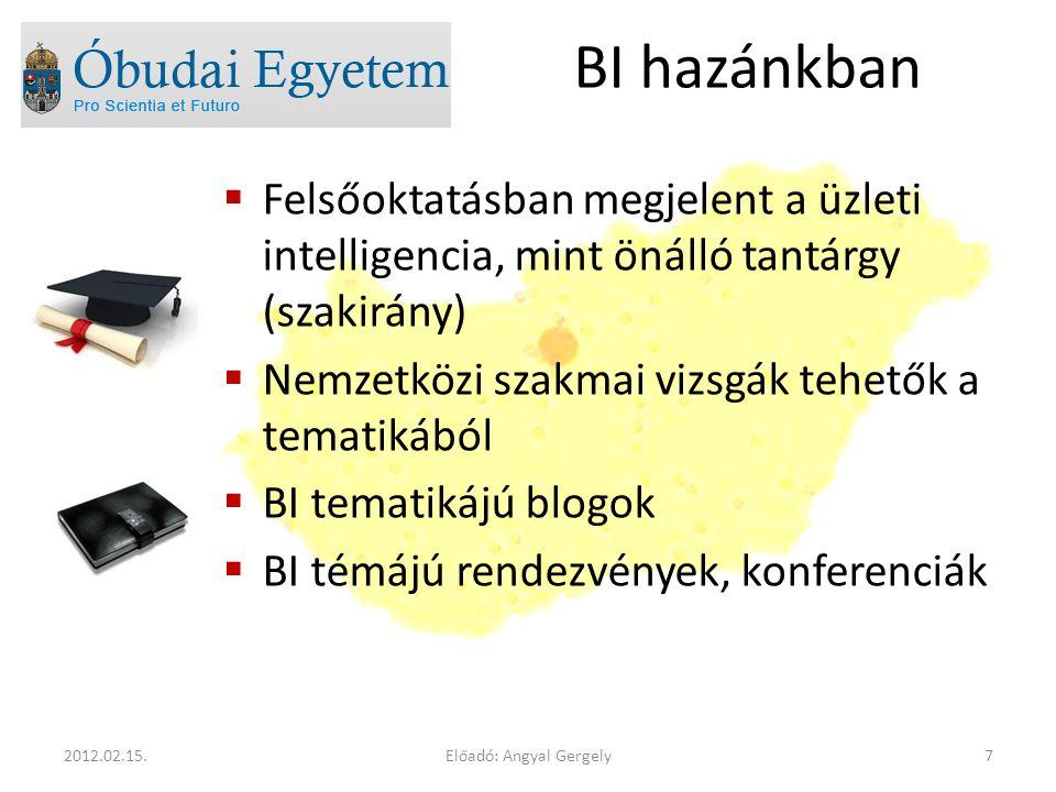BI hazánkban  Felsőoktatásban megjelent a üzleti intelligencia, mint önálló tantárgy (szakirány)  Nemzetközi szakmai vizsgák tehetők a tematikából  BI tematikájú blogok  BI témájú rendezvények, konferenciák Előadó: Angyal Gergely72012.02.15.