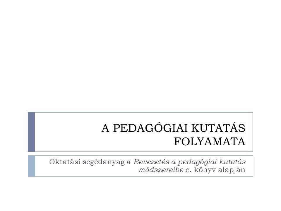 A PEDAGÓGIAI KUTATÁS FOLYAMATA Oktatási segédanyag a Bevezetés a pedagógiai kutatás módszereibe c.
