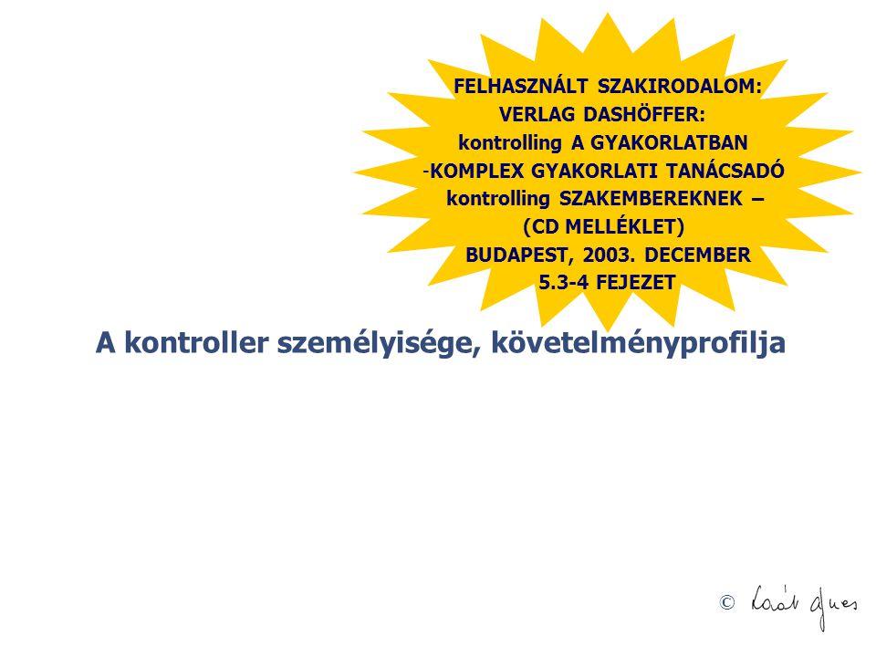 © A kontroller személyisége, követelményprofilja FELHASZNÁLT SZAKIRODALOM: VERLAG DASHÖFFER: kontrolling A GYAKORLATBAN -KOMPLEX GYAKORLATI TANÁCSADÓ