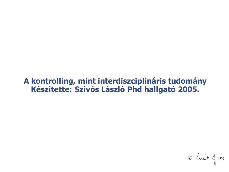 © A kontrolling, mint interdiszciplináris tudomány Készítette: Szívós László Phd hallgató 2005.