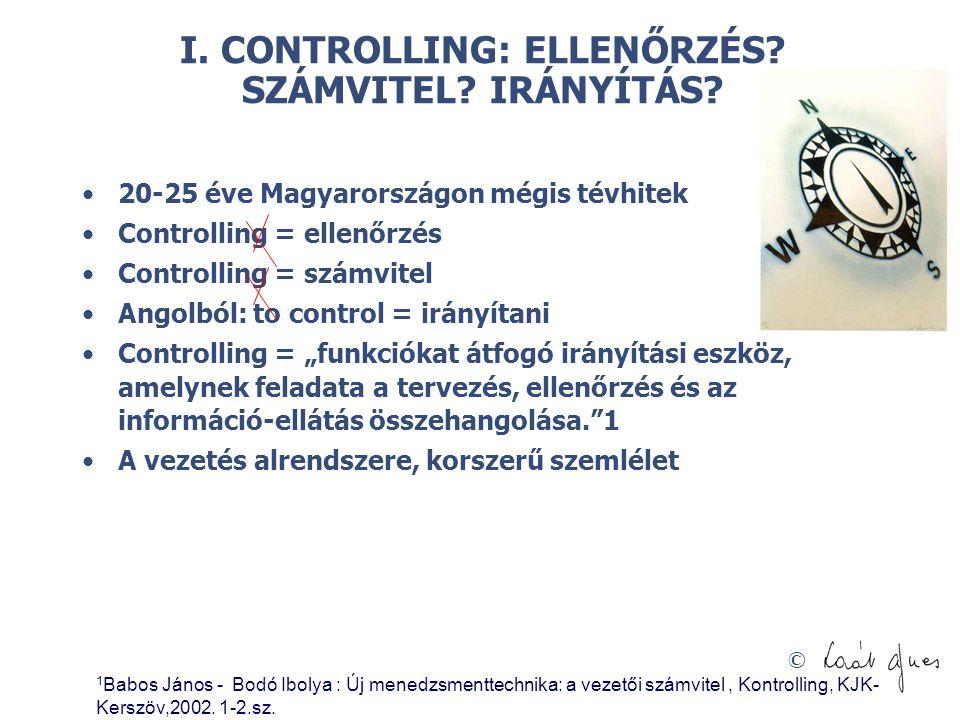 © I. CONTROLLING: ELLENŐRZÉS? SZÁMVITEL? IRÁNYÍTÁS? 20-25 éve Magyarországon mégis tévhitek Controlling = ellenőrzés Controlling = számvitel Angolból: