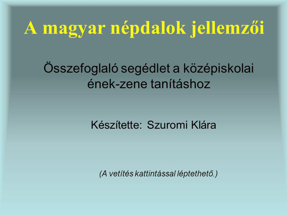 A magyar népdalok jellemzői Összefoglaló segédlet a középiskolai ének-zene tanításhoz Készítette: Szuromi Klára (A vetítés kattintással léptethető.)