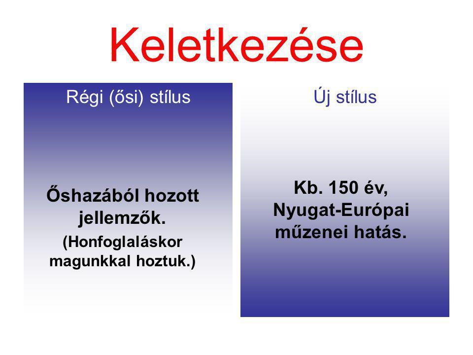 Keletkezése Régi (ősi) stílusÚj stílus Őshazából hozott jellemzők. (Honfoglaláskor magunkkal hoztuk.) Kb. 150 év, Nyugat-Európai műzenei hatás.