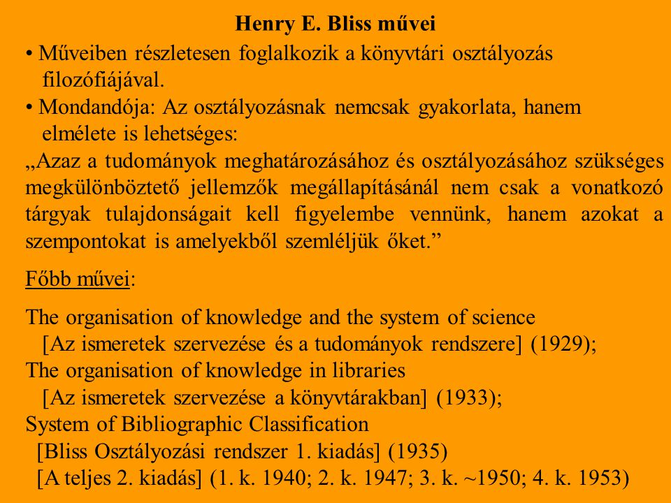 Henry E. Bliss művei Műveiben részletesen foglalkozik a könyvtári osztályozás filozófiájával. Mondandója: Az osztályozásnak nemcsak gyakorlata, hanem