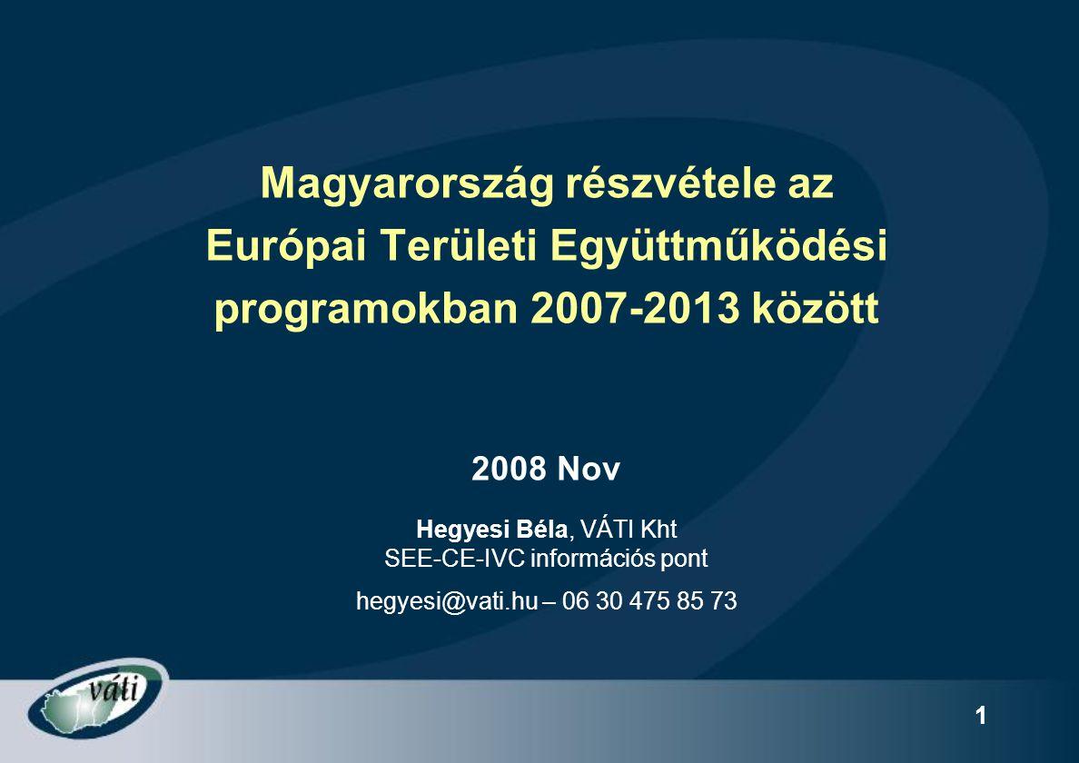1 Magyarország részvétele az Európai Területi Együttműködési programokban 2007-2013 között 2008 Nov Hegyesi Béla, VÁTI Kht SEE-CE-IVC információs pont