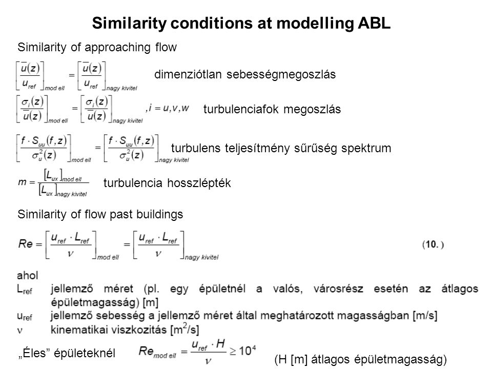 """Similarity conditions at modelling ABL Similarity of approaching flow dimenziótlan sebességmegoszlás turbulenciafok megoszlás turbulens teljesítmény sűrűség spektrum turbulencia hosszlépték Similarity of flow past buildings """"Éles épületeknél (H [m] átlagos épületmagasság)"""