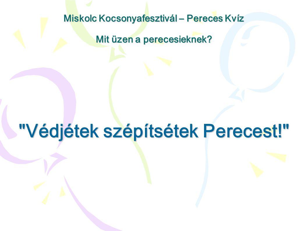 Védjétek szépítsétek Perecest! Miskolc Kocsonyafesztivál – Pereces Kvíz Mit üzen a perecesieknek?