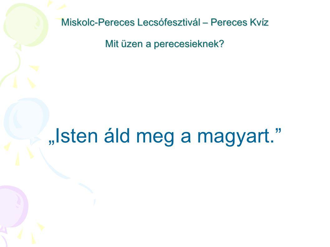 """Miskolc-Pereces Lecsófesztivál – Pereces Kvíz Mit üzen a perecesieknek? """"Isten áld meg a magyart."""