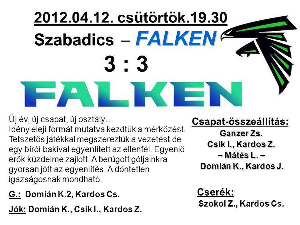 FALKEN 2012.04.12. csütörtök.19.30 Szabadics – FALKEN 3 : 3 Csapat-összeállítás: Ganzer Zs.