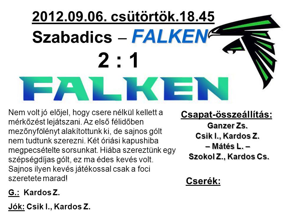 FALKEN 2012.09.06. csütörtök.18.45 Szabadics – FALKEN 2 : 1 Csapat-összeállítás: Ganzer Zs.