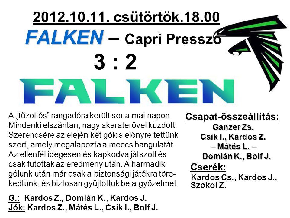 FALKEN 2012.10.11. csütörtök.18.00 FALKEN – Capri Presszó 3 : 2 Csapat-összeállítás: Ganzer Zs. Csik I., Kardos Z. – Mátés L. – Domián K., Bolf J. Dom