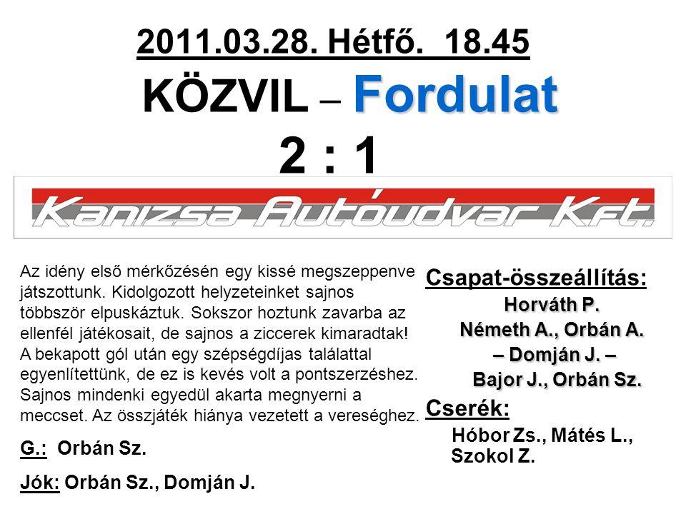 Fordulat 2011.03.28. Hétfő. 18.45 KÖZVIL – Fordulat 2 : 1 Csapat-összeállítás: Horváth P. Németh A., Orbán A. – Domján J. – – Domján J. – Bajor J., Or