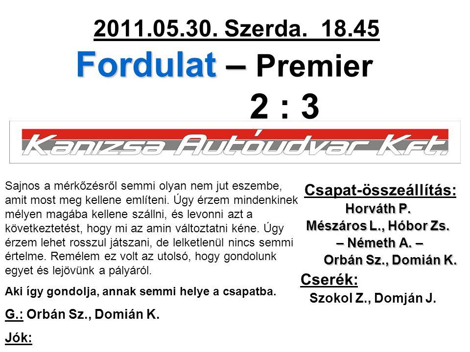 Fordulat – 2011.05.30. Szerda. 18.45 Fordulat – Premier 2 : 3 Csapat-összeállítás: Horváth P. Mészáros L., Hóbor Zs. – Németh A. – – Németh A. – Orbán