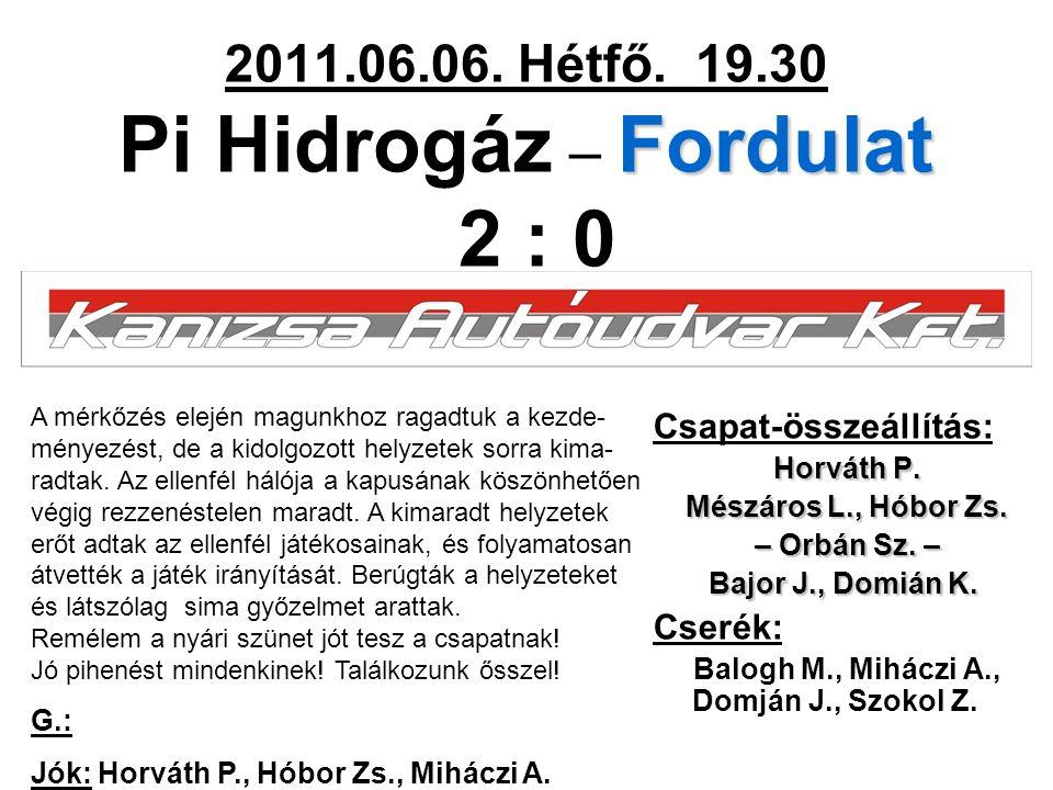 Fordulat 2011.06.06. Hétfő. 19.30 Pi Hidrogáz – Fordulat 2 : 0 Csapat-összeállítás: Horváth P.