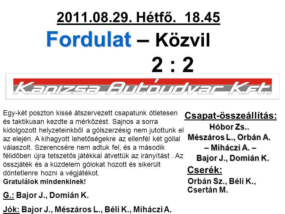Fordulat – 2011.08.29. Hétfő. 18.45 Fordulat – Közvil 2 : 2 Csapat-összeállítás: Hóbor Zs..