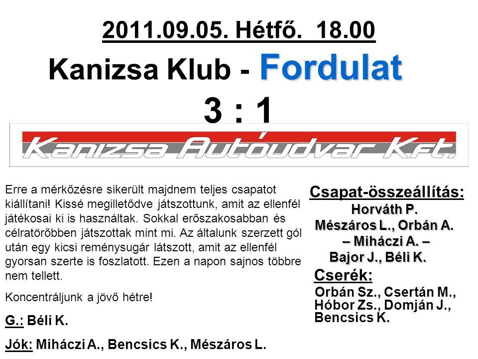 Fordulat 2011.09.05. Hétfő. 18.00 Kanizsa Klub - Fordulat 3 : 1 Csapat-összeállítás: Horváth P. Mészáros L., Orbán A. – Miháczi A. – – Miháczi A. – Ba
