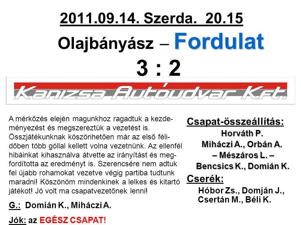 Fordulat 2011.09.14. Szerda. 20.15 Olajbányász – Fordulat 3 : 2 Csapat-összeállítás: Horváth P.