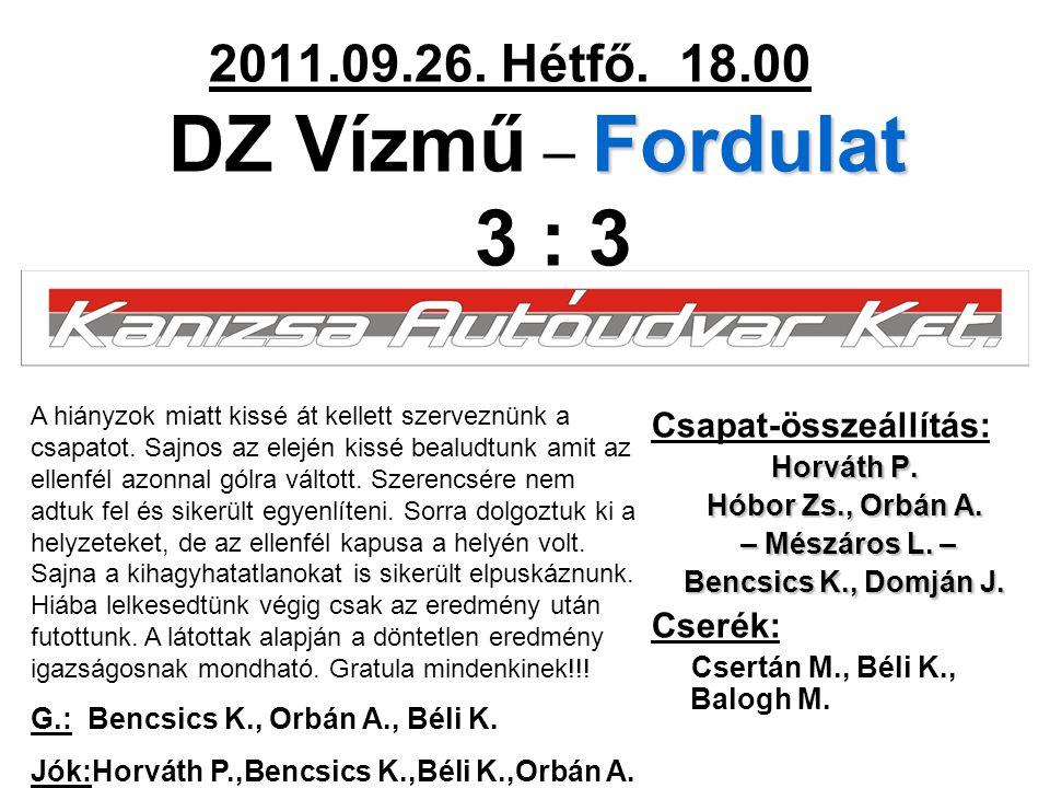 Fordulat 2011.09.26. Hétfő. 18.00 DZ Vízmű – Fordulat 3 : 3 Csapat-összeállítás: Horváth P.