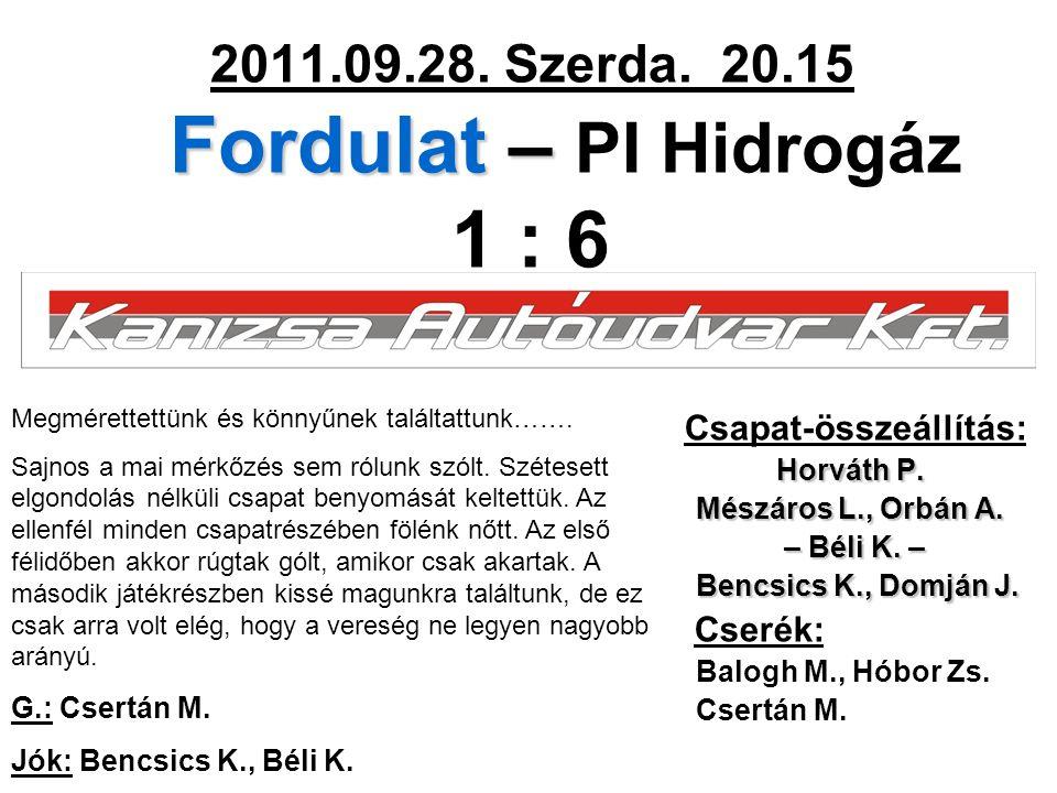 Fordulat – 2011.09.28. Szerda. 20.15 Fordulat – PI Hidrogáz 1 : 6 Csapat-összeállítás: Horváth P. Mészáros L., Orbán A. – Béli K. – – Béli K. – Bencsi