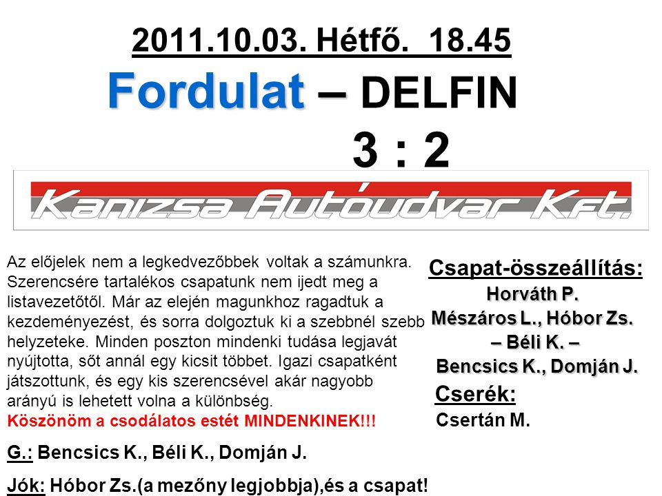 Fordulat – 2011.10.03. Hétfő. 18.45 Fordulat – DELFIN 3 : 2 Csapat-összeállítás: Horváth P. Mészáros L., Hóbor Zs. – Béli K. – – Béli K. – Bencsics K.